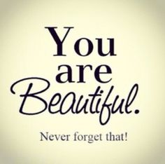 You ARE beautiful- and how I love being with someone who reminds me of this constantly!
