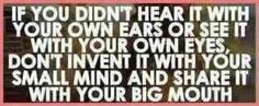 If you didn't hear it with your own ears or see it with your own eyes, don't invent it with your small mind and share it with your big mouth!