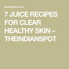 7 JUICE RECIPES FOR CLEAR HEALTHY SKIN – THEINDIANSPOT
