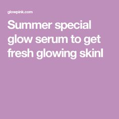 Summer special glow serum to get fresh glowing skinI