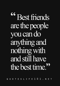 The truth about best friends is that you could talk about everything or nothing, do anything or nothing and you still love and appreciate their company.