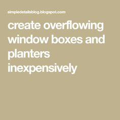 create overflowing window boxes and planters inexpensively