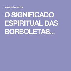 O SIGNIFICADO ESPIRITUAL DAS BORBOLETAS...