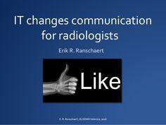 IT changes communication  for radiologists  Erik R. Ranschaert  E. R. Ranschaert, EUSOMIIValencia, 2016