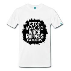 Stop Making Wack Rappers Famous - TShirt | Webshop: http://hiphopgoldenage.spreadshirt.com/stop-making-wack-rappers-famous-A16596508/customize/color/1 | Worldwide Shipment