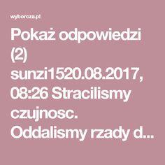 """Pokaż odpowiedzi (2) sunzi1520.08.2017, 08:26 Stracilismy czujnosc. Oddalismy rzady dusz jak rowniez wychowanie dzieci i mlodziezy Kosciolowi. I mamy tego skutki: Prymitywne ksenofobiczne, faszyzujace spoleczenstwo, niezdolne do docenienia i obrony najcennejszych wartosci wspolczesnej cywilizacji jak: wolnosc, demokracja, tolerancja, poszanowanie godnosci czlowieka, praworzadnosc, przyzwoitosc. Az cisnie sie wolanie; """"O nierzadne krolestwo i zginienia bliskie, gdzie ani prawa waza, ani…"""