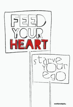 Feed your heart. Starve your ego.