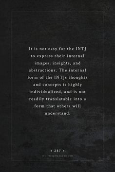 It is not easy for the INTJ to express their internal images, insights, and abstractions. The internal form of the INTJs thoughts and concepts is highly individualized, and is not readily translatable into a form that others will understand.