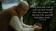 Any fool with a bit of luck can find himself born into power. But earning it for yourself, that takes work. Lord Varys Quotes, Game of Thrones Quotes Game Of Thrones Photos, Game Of Thrones Facts, Game Of Thrones Funny, Got Quotes, Movie Quotes, Tyrion Quotes, Life Quotes, Citations Facebook, Game Of Thrones