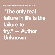 """The only real failure in life is the failure to try."" — Author Unknown"