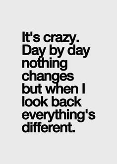 Pretty crazy right? I agree, even when you do not see changes, everything is changing.