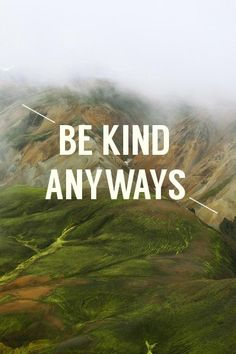 be kind anyways