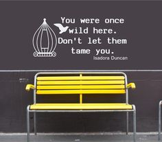 """Wall art: """"You were once wild here. Don't let them tame you."""" -Isadora Duncan"""