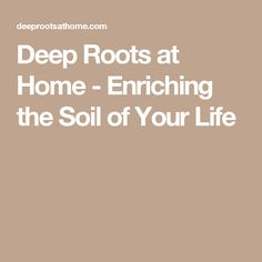 Deep Roots at Home - Enriching the Soil of Your Life