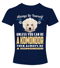 """# Always Be Yourself A Komondor Dog .  Always Be Yourself Unless You Can Be A Komondor Then Always Be A Dog HOW TO ORDER:1. Select the style and color you want2. Click """"Buy it now""""3. Select size and quantity4. Enter shipping and billing information5. Done! Simple as that!TIPS: Buy 2 or more to save shipping cost!This is printable if you purchase only one piece. so don't worry, you will get yours.Guaranteed safe and secure checkout via: Paypal 