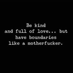 Be kind  and full of love...but have boundaries like a motherfucker.