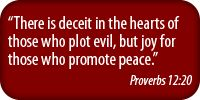 There is deceit in the hearts of those who plot evil, but joy for those who promoter peace. - Proverbs 12:20