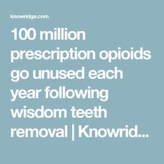 100 million prescription opioids go unused each year following wisdom teeth removal | Knowridge Science Report. Pinned by the You Are Linked to Resources for Families of People with Substance Use  Disorder cell phone / tablet app December 27, 2016;   Android- https://play.google. com/store/apps/details?id=com.thousandcodes.urlinked.lite   iPhone -  https://itunes.apple.com/us/app/you-are-linked-to-resources/id743245884?mt=8com
