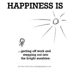 Happiness is, getting off work and stepping out into the bright sunshine. - Cute Happy Quotes