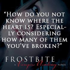 """""""How do you not know where the heart is? Especially considering how many of them you've broken?""""FROSTBITE by Richelle Mead"""