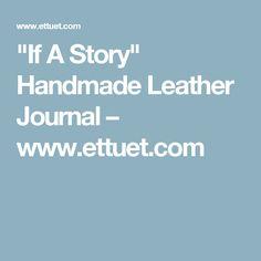 """If A Story"" Handmade Leather Journal – www.ettuet.com"