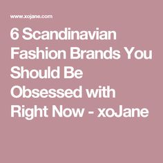 6 Scandinavian Fashion Brands You Should Be Obsessed with Right Now - xoJane