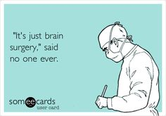 'It's just brain surgery,' said no one ever.