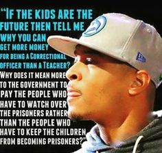 If the kids are the future then tell me why you can get more money for being a Correctional Officer than a Teacher?  Why does it mean more to the government to pay the people who have to watch over the prisoners rather than the people who have to keep the children from becoming prisoners?