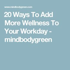 ​20 Ways To Add More Wellness To Your Workday - mindbodygreen