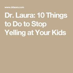 Dr. Laura: 10 Things to Do to Stop Yelling at Your Kids