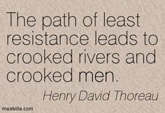 path of least resistance quote | Henry David Thoreau : The path of least resistance leads to crooked ...