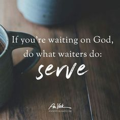 Christian Living: if you're waiting on god do what waiters do serve