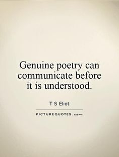 Genuine poetry can communicate before it is understood. .perhaps what is prior to thinking understands truth. Only truth recognizes truth.