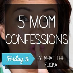 Confessions of every mom on the planet.