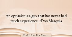 The most popular Don Marquis Quotes About Experience - 17353 : An optimist is a guy that has never had much experience. -Don Marquis : Best Experience Quotes Experience Quotes, Marquis, Quotes About Experience, Marquess