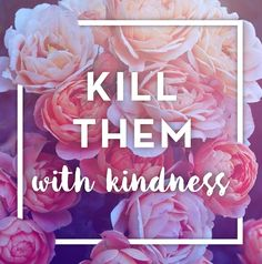 the photo is not from my authority, ive only made the quote design //  kill them with kindness // Sofia Di Fabio