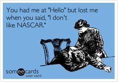 "You had me at ""Hello"" but lost me when you said, ""I don't like NASCAR""...NASCAR probs"