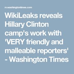 WikiLeaks reveals Hillary Clinton camp's work with 'VERY friendly and malleable reporters' - Washington Times