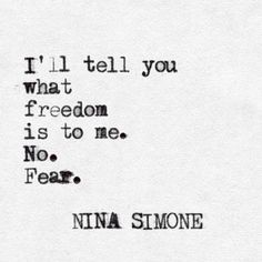 """No. Fear."" -Nina Simone. This gave me chills when she said this in the documentary"