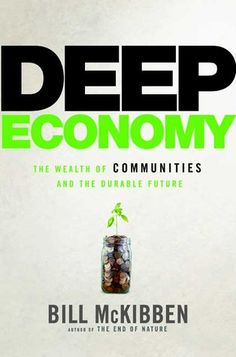 "Deep Economy: The Wealth of Communities and the Durable Future - ""more"" is no longer synonymous with ""better""—indeed, for many of us, they have become almost opposites. McKibben puts forward a new way to think about the things we buy.... Our purchases, he says, need not be at odds with the things we truly value.... we need to move beyond ""growth"" as the ... economic ideal and pursue prosperity in a more local direction..."