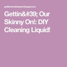 Gettin' Our Skinny On!: DIY Cleaning Liquid!