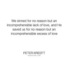 """Peter Kreeft - """"We sinned for no reason but an incomprehensible lack of love, and He saved us for..."""". inspirational, philosophy, god, sin, spirituality, christianity, jesus, theology, christ, salvation, cross, love, catholicism, excess-love, jesus-shock, saved, saved-souls, the-cross"""
