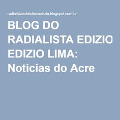 BLOG DO RADIALISTA EDIZIO LIMA: Noticias do Acre