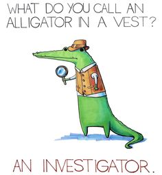 what do you call an alligator in a vest? an investigator.   This reminds me of Abbot the Discovery school alligator.