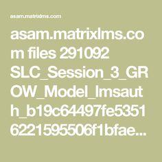 asam.matrixlms.com files 291092 SLC_Session_3_GROW_Model_lmsauth_b19c64497fe53516221595506f1bfaee4941c7b2.pdf
