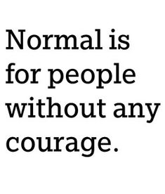 Normal is for people without courage  Normal is boring!