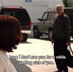 Curb your enthusiasm. Larry David is a comedic genius!