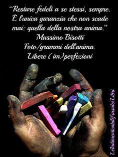 """""""Restare fedeli a se stessi, sempre. È l'unica garanzia che non scade mai: quella della nostra anima."""" Massimo Bisotti - Foto/grammi dell'anima. Libere (im)perfezioni"""