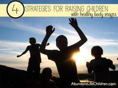 4 Strategies For Raising Children With Healthy Body Images - - good ideas.