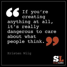 If you're creating anything at all, it's really dangerous to care about what people think. --Kirsten Wiig
